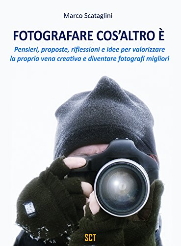 Fotografare cos'altro è: Pensieri, proposte, riflessioni e idee per valorizzare la propria vena creativa  e diventare fotografi migliori