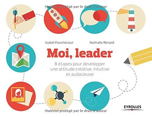 Moi, leader: 8 étapes pour développer une attitude créative, intuitive et audacieuse. par Nathalie Renard, Isabel Fouchécour
