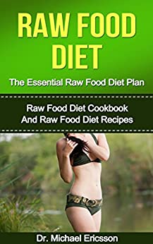 RAW FOOD DIET: The Essential Raw Food Diet Plan: Raw Food Diet Cookbook And Raw Food Diet Recipes To Burn Fat Fast, Eliminate Toxins, Transform Your Body ... Foods, Low Carb Diet) (English Edition) von [Ericsson, Dr. Michael]
