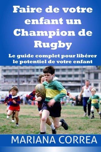 Faire de votre enfant un Champion de Rugby: Le guide complet pour liberer le potentiel de votre enfant