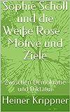 Sophie Scholl und die Weiße Rose - Motive und Ziele: Zwischen Demokratie und Diktatur