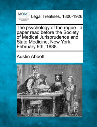The psychology of the rogue: a paper read before the Society of Medical Jurisprudence and State Medicine, New York, February 9th, 1888. por Austin Abbott