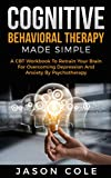 Cognitive Behavioral Therapy Made Simple: A CBT Workbook To Retrain Your Brain For Overcoming Depression And Anxiety By Psychotherapy (English Edition)