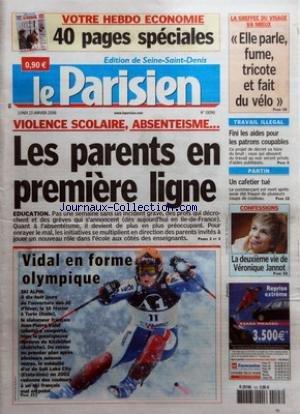 PARISIEN (LE) [No 19090] du 23/01/2006 - VIOLENCE SCOLAIRE, ABSENTEISME... - LES PARENTS EN PREMIERE LIGNE - EDUCATION VIDAL EN FORME OLYMPIQUE - SKI ALPIN LA GREFFEE DU VISAGE VA MIEUX - ELLE PARLE, FUME, TRICOTE ET FAIT DU VELO TRAVAIL ILLEGAL - FINI LES AIDES POUR LES PATRONS COUPABLES PANTIN - UN CAFETIER TUE CONFESSIONS - LA DEUXIEME VIE DE VERONIQUE JANNOT.