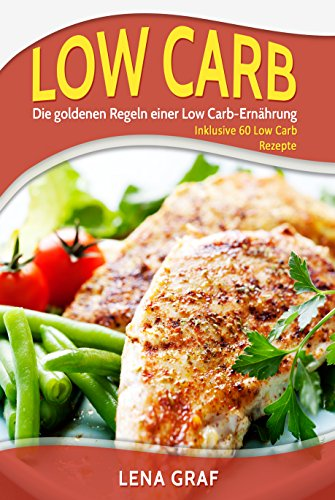 Low Carb: Die goldenen Regeln einer Low Carb-Ernährung - Inklusive 60 Low Carb Rezepte ohne Kohlenhydrate