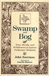 The Book of Swamp and Bog: Trees, Shrubs, and Wildflowers of Eastern Freshwater Wetlands by John Eastman (1995-12-01)
