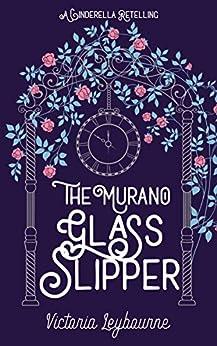 The Murano Glass Slipper: A Cinderella Retelling (Fairytale Masquerades Book 2) (English Edition) par [Leybourne, Victoria]