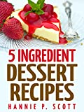 Desserts in 5 Ingredients (Easy Dessert Recipes): Dessert Cookbook - Dessert Recipes - 5 Ingredient Desserts (Quick and Easy Cooking Series)