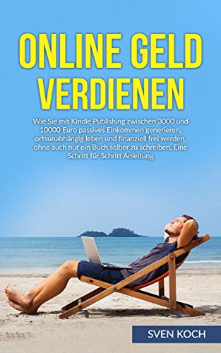 Online Geld verdienen: Wie Sie mit Kindle Publishing zwischen 3000 und 10000 Euro passives Einkommen generieren, ortsunabhängig leben und finanziell frei werden, ohne auch nur ein Buch  zu schreiben
