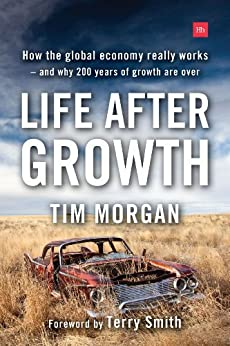 Life After Growth: How the global economy really works - and why 200 years of growth are over by [Tim, Morgan]