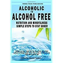 Alcoholic to Alcohol Free - Nutrition and Mindfulness Steps to Stay Sober: What To Eat To Control Alcohol and Cravings and Help You Live The Life You Dreamed Of In Recovery