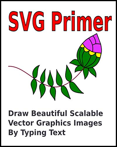 SVG Primer: Draw Beautiful Scalable Vector Graphics Images By Typing Text (English Edition) -
