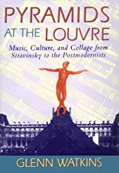 Pyramids at the Louvre: Music, Culture, and Collage from Stravinsky to the Postmodernists by Glenn Watkins (1994-05-01)