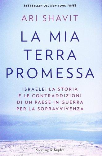 La mia terra promessa. Israele: la storia e le contraddizioni di un Paese in guerra per la sopravvivenza (Shavit Ari Von)