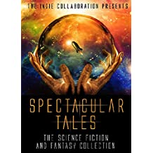 Spectacular Tales: The Science Fiction and Fantasy Collection (The Indie Collaboration Presents Book 6)