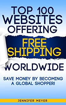 Top 100 Websites Offering Free Shipping Worldwide: Save Money by Becoming a Global Shopper! (Smart Shopping Series) (English Edition) par [Meyer, Jennifer]