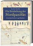 Die Entdeckung des Nordpazifiks: Eine Geschichte in 44 Objekten - Gudrun Bucher