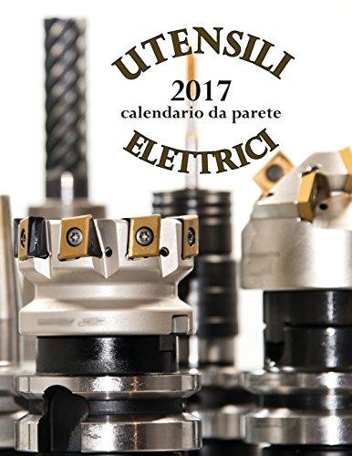 Utensili elettrici 2017 calendario da parete (Edizione Italia) (Aberdeen Regale)