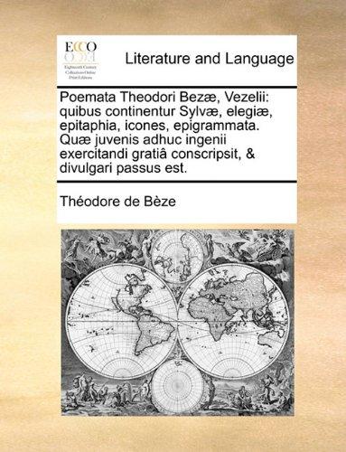 Poemata Theodori Bezæ, Vezelii: quibus continentur Sylvæ, elegiæ, epitaphia, icones, epigrammata. Quæ juvenis adhuc ingenii exercitandi gratiâ conscripsit, & divulgari passus est.