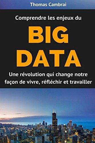 Comprendre les enjeux du Big data : Une révolution qui change notre façon de vivre, réfléchir et travailler par Thomas Cambrai