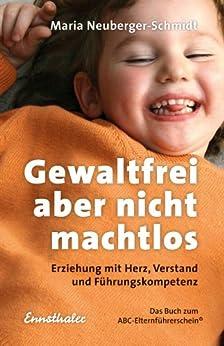 Gewaltfrei, aber nicht machtlos: Erziehung mit Herz, Verstand und Führungskompetenz. Das Buch zum ABC-Elternführerschein (R)