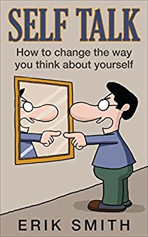 Self Talk: How to change the way you think about yourself with self talk by [Smith, Erik]