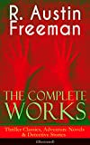 The Complete Works of R. Austin Freeman: Thriller Classics, Adventure Novels & Detective Stories (Illustrated): The Red Thumb Mark, The Eye of Osiris, ... The Great Portrait Mystery and more