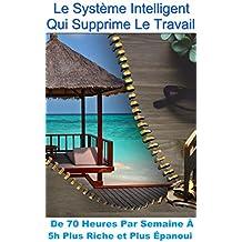 Le Système Intelligent Qui Supprime Le Travail: De 70 heures par Semaine à 5h Plus Riche et Plus Épanoui (Copywriting Facile - Le Pouvoir Des Mots t. 7)