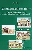 Eisenbahnen auf dem Teltow: 170 Eisenbahngeschichte zwischen Lichterfelde, Teltow und Ludwigsfelde