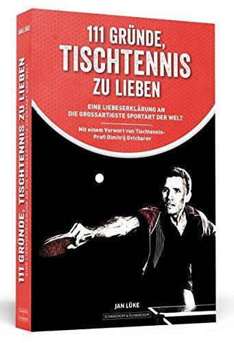 111 Gründe, Tischtennis zu lieben: Eine Liebeserklärung an die großartigste Sportart der Welt