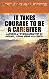 It Takes Courage To Be  A Caregiver: Tips and Advice for Caregiving Special Needs, Parents, or Family Members (Courage To Overcome Book 1)