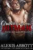 Owned by the Hitman: A Bad Boy Mafia Romance Novel (Alexis Abbott's Hitmen Book 1)