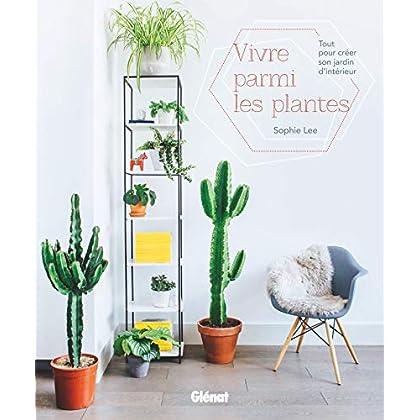 Vivre parmi les plantes: Tout pour créer son jardin d'intérieur