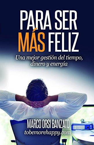 Para ser más feliz: Una mejor gestión del tiempo, dinero y energía por Marco Banzato