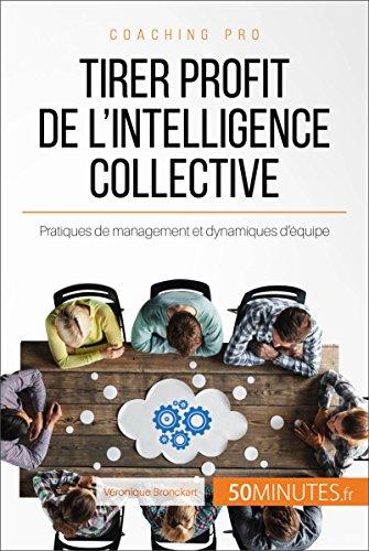 Tirer profit de l'intelligence collective: Pratiques de management et dynamiques d'équipe (Coaching pro t. 65)