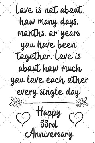 Love is about how much you love eachother every single day Happy 33rd Anniversary: 33 Year Old Anniversary Gift Journal / Notebook / Diary / Unique Greeting Card Alternative - 33 Single