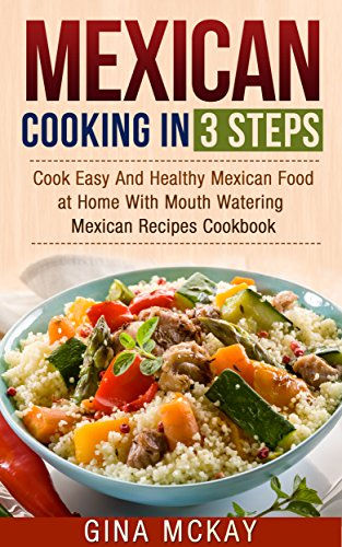Mexican Cooking in 3 Steps: Cook Easy And Healthy Mexican Food at Home With Mouth Watering Mexican Recipes Cookbook