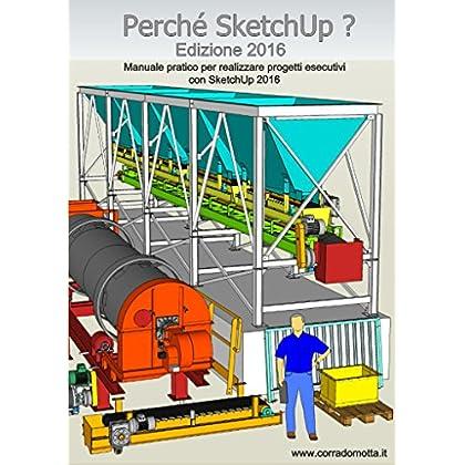 Perché Sketchup ? Edizione 2016: Manuale Pratico Per Realizzare Progetti Esecutivi Con Sketchup 2016