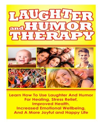 Laughter And Humor Therapy How To Use Laughter And Humor For Healing, Stress Relief, Improved Health, Increased Emotional Wellbeing, And A More Joyful and Happy Life by Ace McCloud (2014-06-11)