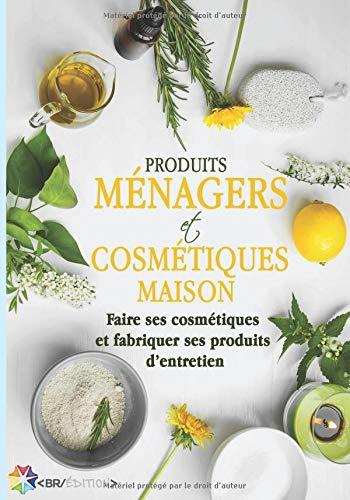 Produits ménagers et cosmétiques maison: Faire ses cosmétiques et fabriquer ses produits d'entretien par Cosmétique Maison
