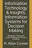 Information Technology & Insights: Information Systems for Decision Making: Bringing a Vision and Understanding to Effective Practices (The Erudite Collection, Band 1)