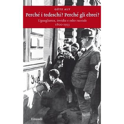 Perchè I Tedeschi? Perchè Gli Ebrei?: Uguaglianza, Invidia E Odio Razziale (1800-1933) (Einaudi. Storia Vol. 48)