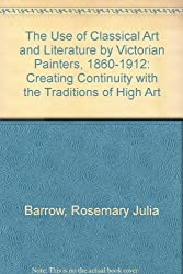 The Use of Classical Art and Literature by Victorian Painters, 1860-1912: Creating Continuity With the Traditions of High Art