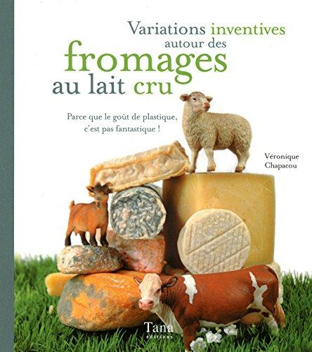 Variations inventives autour des fromages au lait cru : Parce que le goût de plastique, c'est pas fantastique !