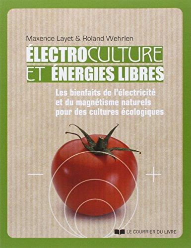 Electroculture et énergies libres : Les bienfaits de l'électricité et du magnétisme naturels pour des cultures écologiques par Maxence Layet