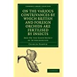 On the Various Contrivances by Which British and Foreign Orchids are Fertilised by Insects: And on the Good Effect of Intercrossing (Cambridge Library Collection - Darwin, Evolution and Genetics)