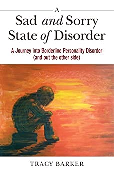A Sad and Sorry State of Disorder: A Journey into Borderline Personality Disorder (and out the other side) by [Barker, Tracy]