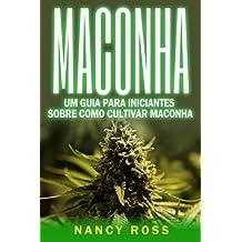 Maconha: Um Guia Para Iniciantes Sobre Como Cultivar Maconha (Portuguese Edition)
