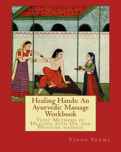 Healing Hands: An Ayurvedic Massage Workbook: Vedic massage techniques for healing minor ailments, strengthening the bones and muscles and making the body more shock resistant