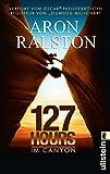 127 Hours - Im Canyon: Fünf Tage und Nächte bis zur schwierigsten Entscheidung meines Lebens - Aron Ralston